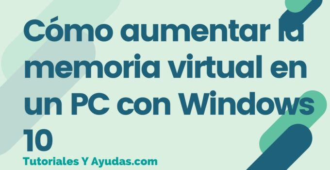 Cómo aumentar la memoria virtual en un PC con Windows 10