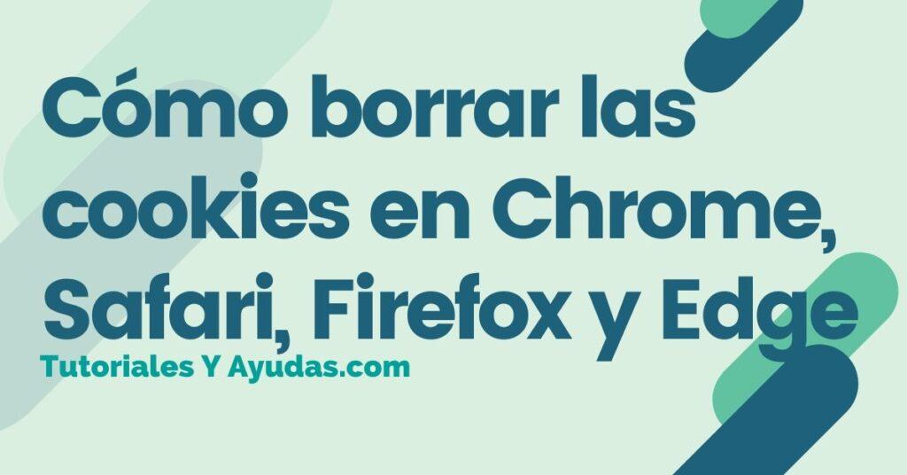 Cómo borrar las cookies en Chrome, Safari, Firefox y Edge