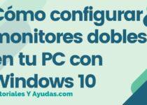 Cómo configurar monitores dobles en tu PC con Windows 10