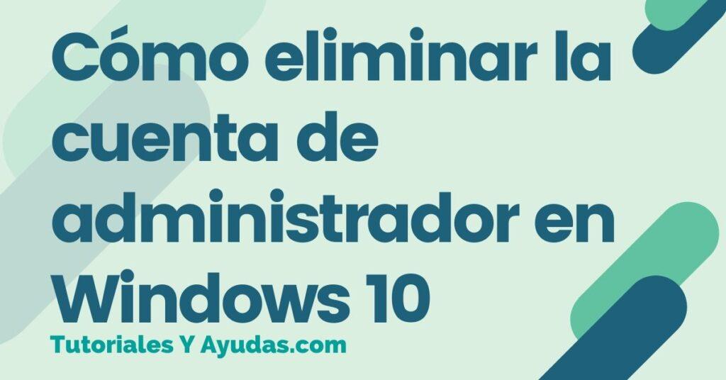 Cómo eliminar la cuenta de administrador en Windows 10