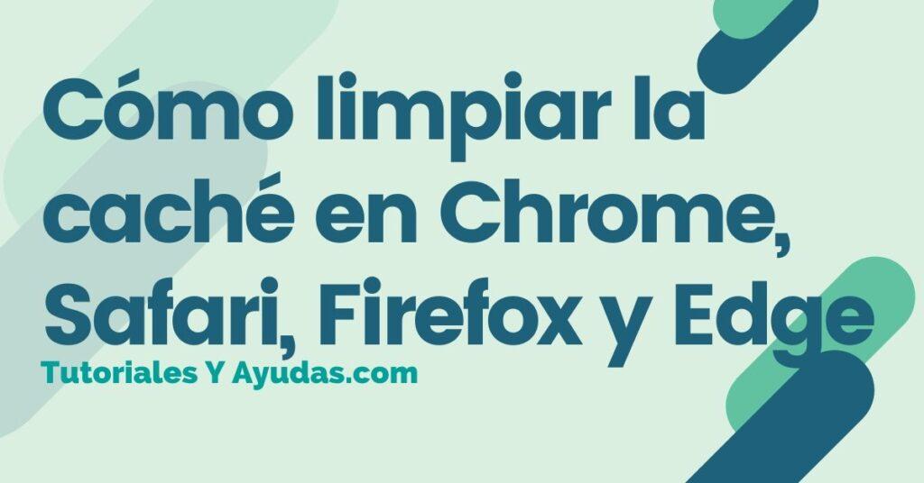 Cómo limpiar la caché en Chrome, Safari, Firefox y Edge