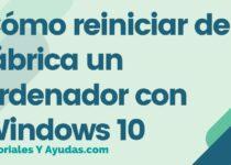 Cómo reiniciar de fábrica un ordenador con Windows 10