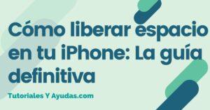 Cómo liberar espacio en tu iPhone- La guía definitiva